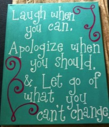 Laugh When You Can, Apologize When You Should, & Let Go Of What You Can't Change.