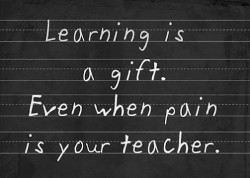 Learning is a gift even when pain is your teacher