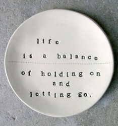 Life is a balance of holding and letting go