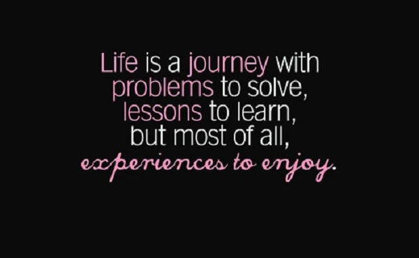 Life is a journey with problems to solve lessons to learn but most of all experiences to enjoy - Quote of the Day *7th May 2013*