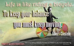Life is like riding a bicycle. To keep your balance you must keep moving. Albert Einstein quote
