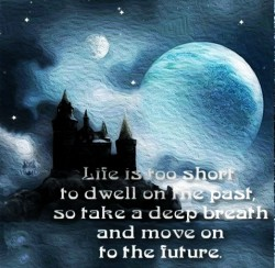Life is too short to dwell on the past, so take a deep breath and move on to the future