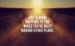 Life is what happens to you while you-re busy making other plans