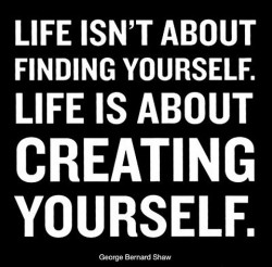 Life isn't about finding yourself. Life is about creating yourself - quote by George Bernard Shaw