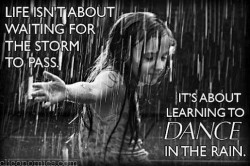 Life isn't about waiting for the storm to pass its about learning to dance in the rain