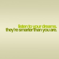 Listen to your dreams they're smarter than you are