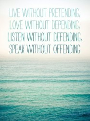 Live without pretending, Love without depending, Listen without defending, Speak without offending