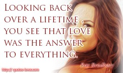 Looking back over a lifetime, you see that love was the answer to everything - Ray Bradbury quote
