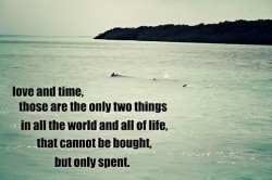 Love and time those are the only two things in all the world and all life that cannot be bought but only spent