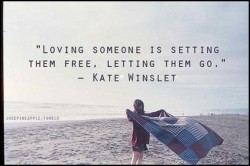Loving someone is setting them free, letting them go. Kate Winslet
