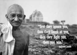 Mahatma Gandhi quote  First they ignore you, then they laugh at you, then they fight you, then you win