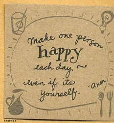 Make one person happy each day even if its yourself