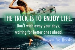 Marjorie Pay Hinckley.The trick is to enjoy life. Don't wish away your days, waiting for better ones ahead