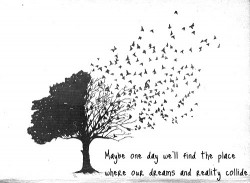 Maybe one day we'll find the place where our dreams and reality collide