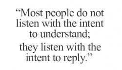 Most people do not listen with the intent to understand; they listen with the intent to reply