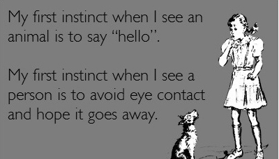 My first instinct when I see an animal is to say hello My first instinct when I see a person is to avoid eye contact and hope it goes away