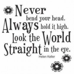Never bend your head. Always hold it high. Look the world straight in the eye - Quote by Helen Keller