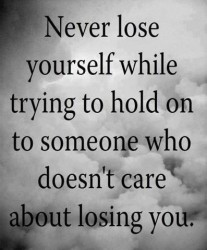 Never lose yourself while trying to hold on to someone who doesn't care about losing you