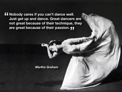 Nobody cares if you can't dance well. Just get up and dance. Great dancers are not great because of their technique, they are great because of their passion - Martha Graham quote