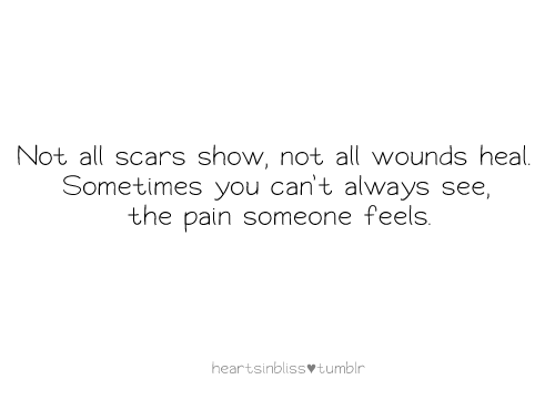 not all scars show not all wound heal sometimes you can