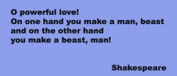 O powerful love On one hand you make a man, beast and on the other hand you make a beast, man