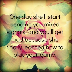 One day she'll start sending you mixed signals, and you'll get mad because she finally learned how to play your game