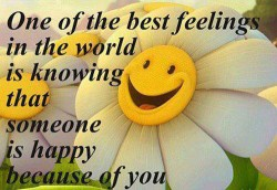 One of the best feelings in the world is knowing that someone is happy because of you