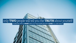 Only two people will tell you the truth about yourself - someone who is angry with you and someone who loves you very much