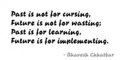 Past is not for cursing, Future  is not for wasting,Past is for learning,Future is for implementing