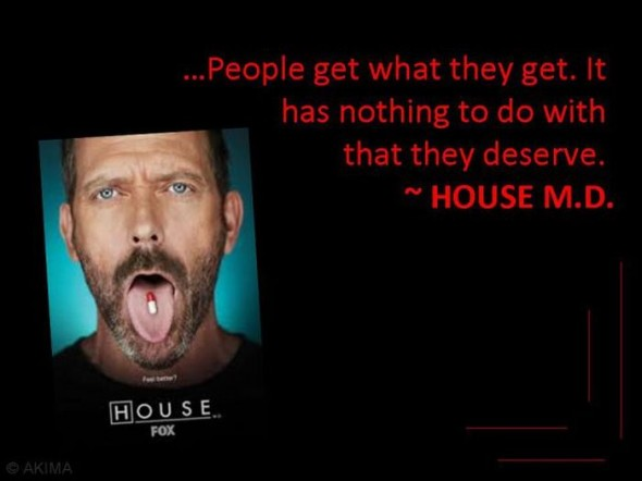 People get what they get. It has nothing to do with that they deserve – Quote...
