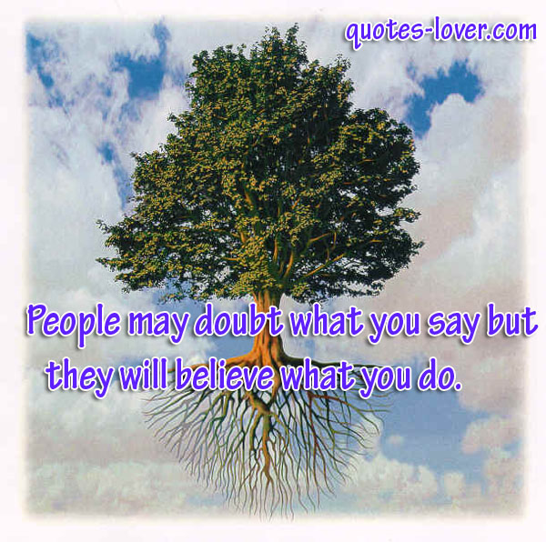 http://quotes-lover.com/wp-content/uploads/People-may-doubt-what-you-say-but-they-will-believe-what-you-do.jpg