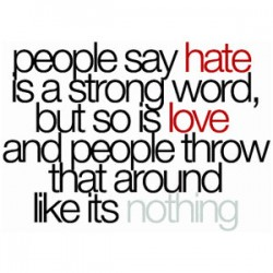 http://quotes-lover.com/wp-content/uploads/People-say-hate-is-a-strong-word-but-so-is-love-and-people-throw-that-around-like-its-nothing-250x250.jpg