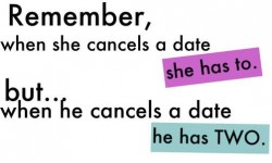 Remember when she cancels a date she has to but when he cancels a date he has two