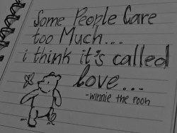 Some people care too much... I think it's called love - Winnie The Pooh