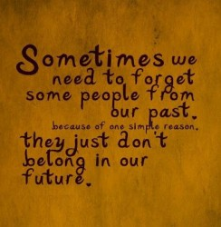 Sometimes we need to forget some people from our past because of one simple reason, they just don't belong in our future