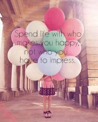 Spend life with who makes you happy, not who you have to impress