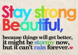 Stay strong beautiful because things will get better. It might be stormy now, but i can't rain forever
