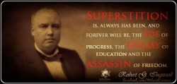 Superstition is, always has been, and forever will be, the foe of progress, the enemy of education and the assassin of freedom.Robert G. Ingersoll