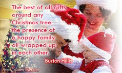The best of all gifts around any Christmas tree; the presence of a happy family all wrapped up in each other. Burton Hillis quotes