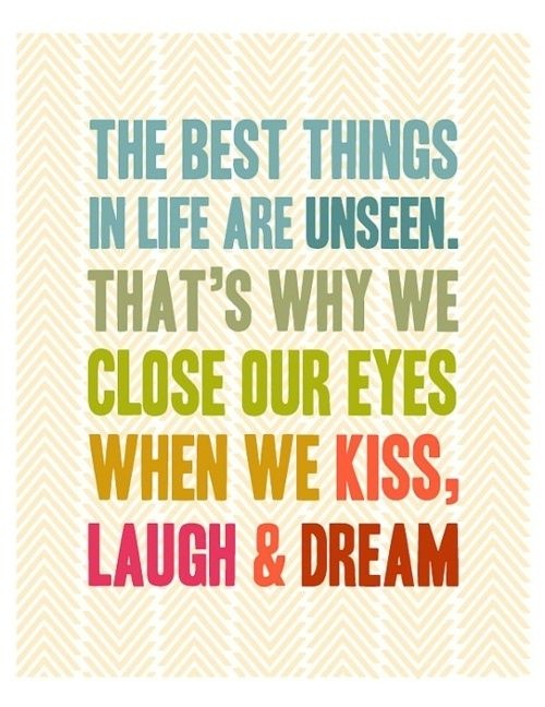 The best things in life are unseen. That's why we close our eyes when we kiss, laugh & dream