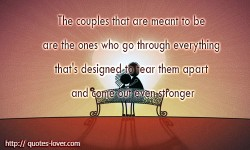 The couples that are meant to be are the ones who go through everything that's designed to tear them apart and come out even stronger
