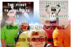 The first to apologize is the bravest, the first to forgive is the strongest and the first to forget is the happiest