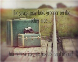 The grass may look greener on the other side.. but believe me, it's just as hard to cut!