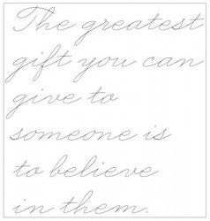 The greatest gift you can give to someone is to believe in them