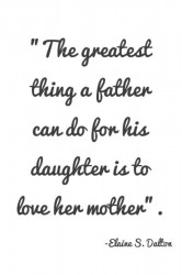The greatest thing a father cand do for his daughter is to love her mother