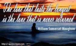 The love that lasts the longest is the love that is never returned. William Somerset Maugham quote