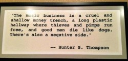The music business is a cruel and shallow money trench, a long plastic hallway where thieves and pimps run free, and good men die like dogs. There's also a negative side - Hunter S. Thompson quote