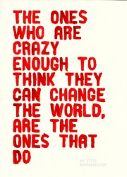 The ones who are crazy enough to think they can change the world, are the ones that do