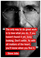 The only way to do great work is to love what you do. If you haven't found it yet, keep looking. Don't settle. As with all matters of the heart, you'll know when you find it.Steve Jobs quote