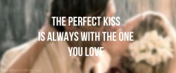 The perfect kiss is always with the one you love